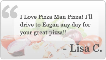 I Love Pizza Man Pizza! I'll drive to Eagan any day for your great pizza!!