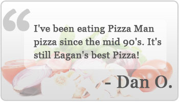 I've been eating Pizza Man pizza since the mid 90's. It's still Eagan's best Pizza!  - Dan O.